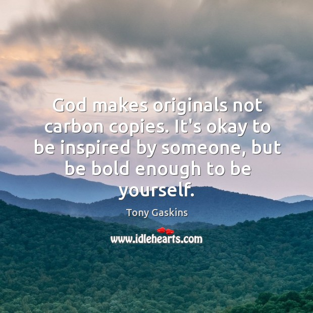 God makes originals not carbon copies. It's okay to be inspired by Tony Gaskins Picture Quote