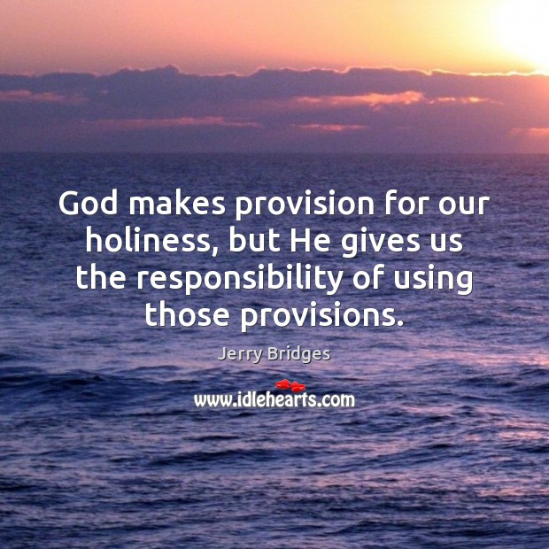 God makes provision for our holiness, but He gives us the responsibility Jerry Bridges Picture Quote