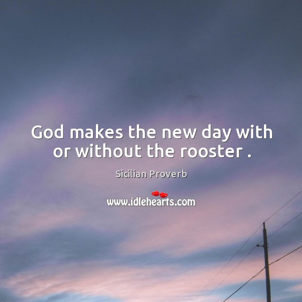 God makes the new day with or without the rooster . Image