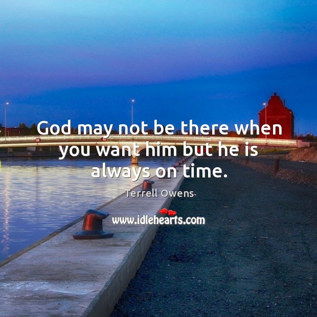 God may not be there when you want him but he is always on time. Terrell Owens Picture Quote