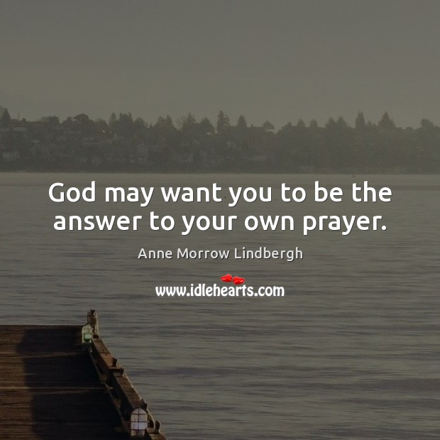 God may want you to be the answer to your own prayer. Anne Morrow Lindbergh Picture Quote
