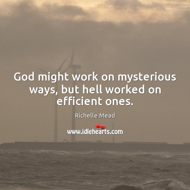 Image, God might work on mysterious ways, but hell worked on efficient ones.