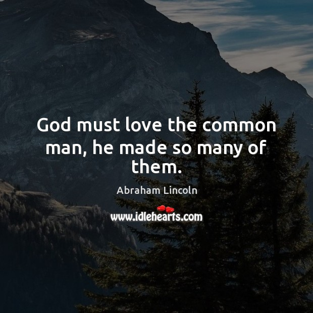 Image, God must love the common man, he made so many of them.