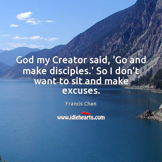 God my Creator said, 'Go and make disciples.' So I don't want to sit and make excuses. Image
