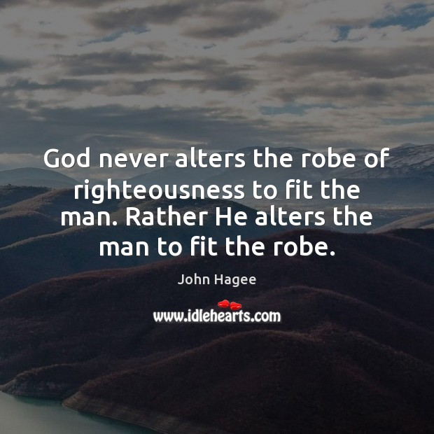 Image, God never alters the robe of righteousness to fit the man. Rather