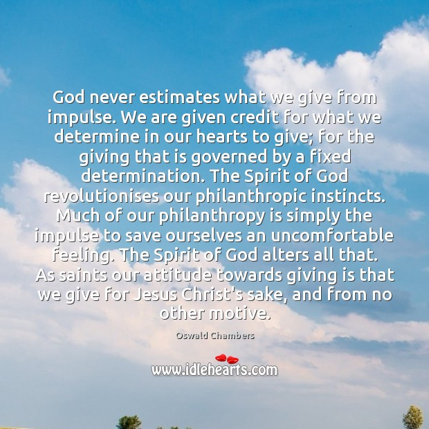 God never estimates what we give from impulse. We are given credit Oswald Chambers Picture Quote