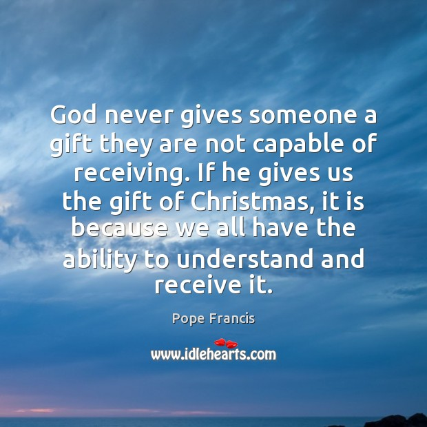 God never gives someone a gift they are not capable of receiving. Image