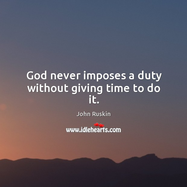 Image, God never imposes a duty without giving time to do it.