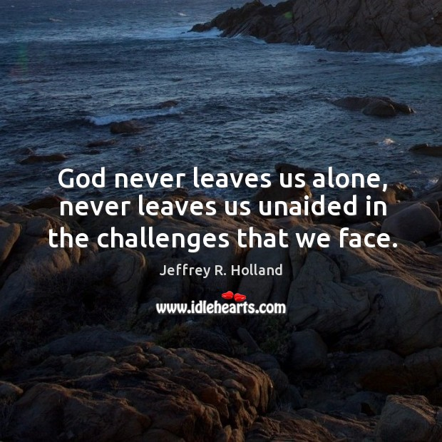 God never leaves us alone, never leaves us unaided in the challenges that we face. Image