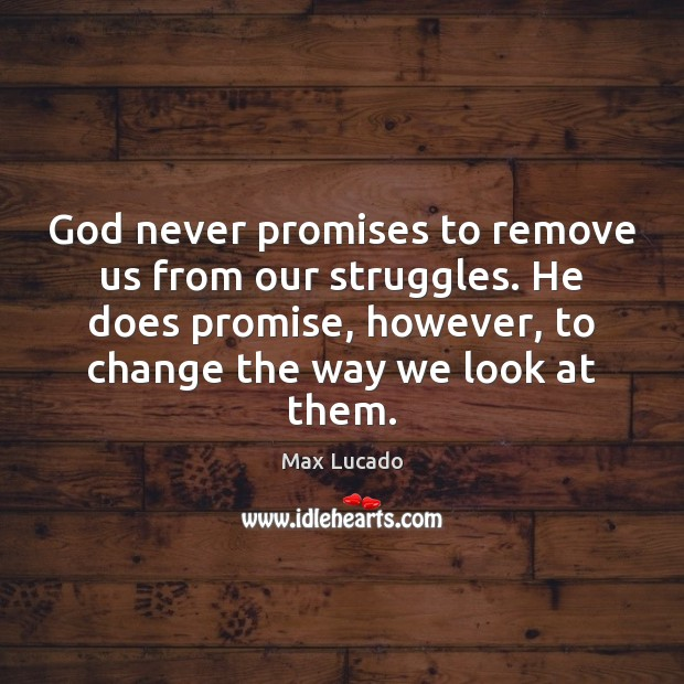 God never promises to remove us from our struggles. He does promise, Image
