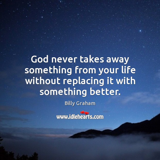 God never takes away something from your life without replacing it with something better. Image