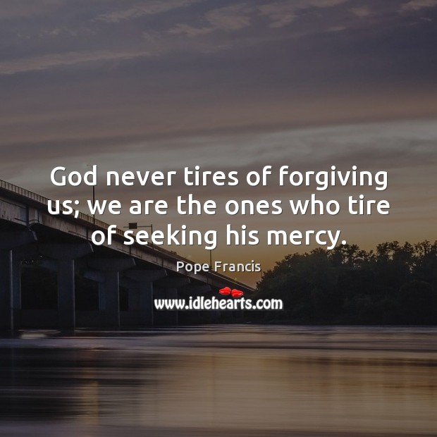 God never tires of forgiving us; we are the ones who tire of seeking his mercy. Pope Francis Picture Quote