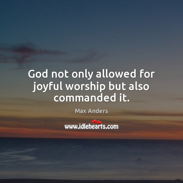 God not only allowed for joyful worship but also commanded it. Max Anders Picture Quote