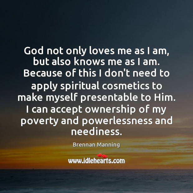 Brennan Manning Picture Quote image saying: God not only loves me as I am, but also knows me