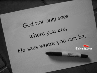 God Not Only Sees Where You Are…