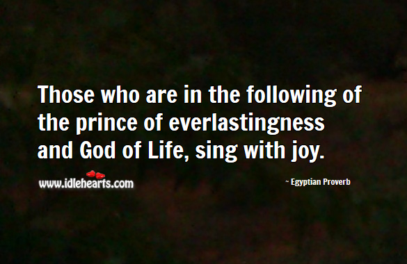 Image, Those who are in the following of the prince of everlastingness and God of life, sing with joy.