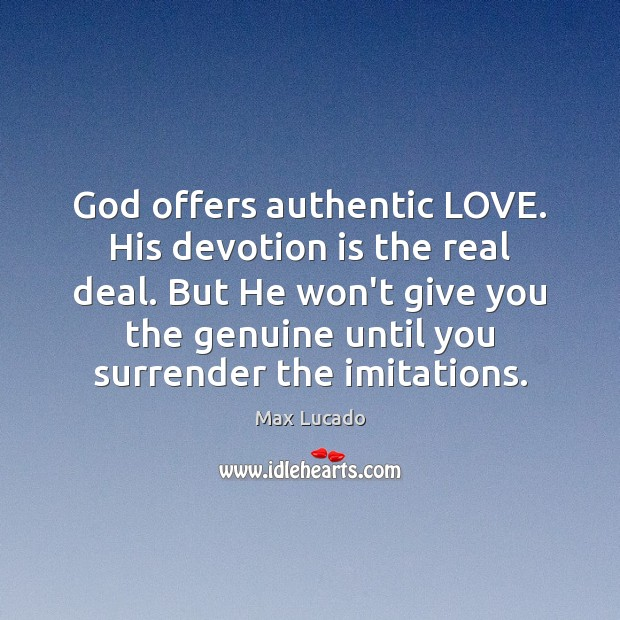 God offers authentic LOVE. His devotion is the real deal. But He Max Lucado Picture Quote