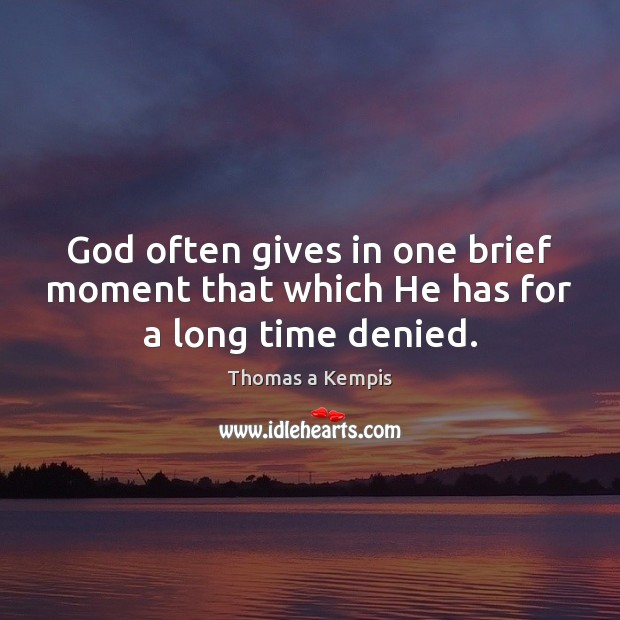 God often gives in one brief moment that which He has for a long time denied. Thomas a Kempis Picture Quote