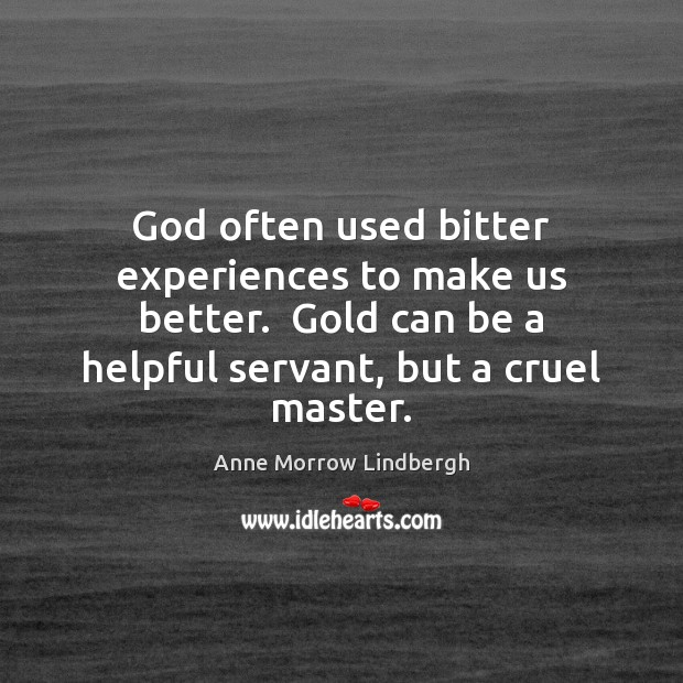 God often used bitter experiences to make us better.  Gold can be Anne Morrow Lindbergh Picture Quote