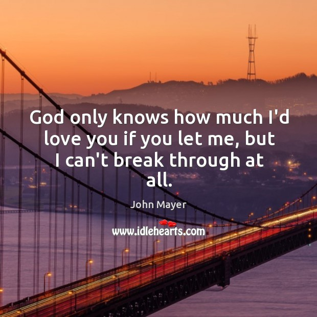 God only knows how much I'd love you if you let me, but I can't break through at all. Image