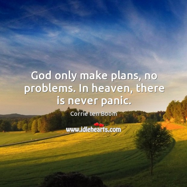 Image, God only make plans, no problems. In heaven, there is never panic.