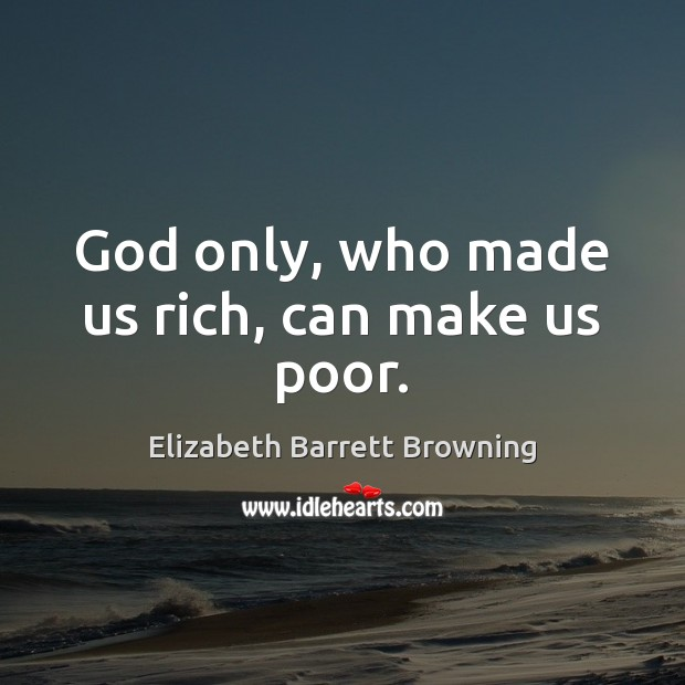 God only, who made us rich, can make us poor. Elizabeth Barrett Browning Picture Quote