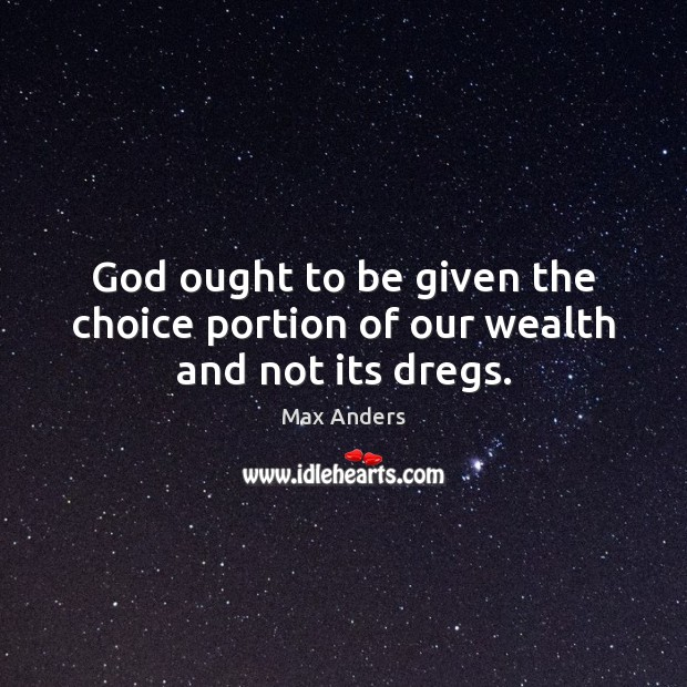God ought to be given the choice portion of our wealth and not its dregs. Max Anders Picture Quote