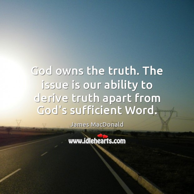God owns the truth. The issue is our ability to derive truth Image