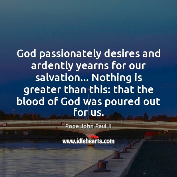 Image, God passionately desires and ardently yearns for our salvation… Nothing is greater