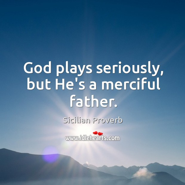 Image, God plays seriously, but he's a merciful father.