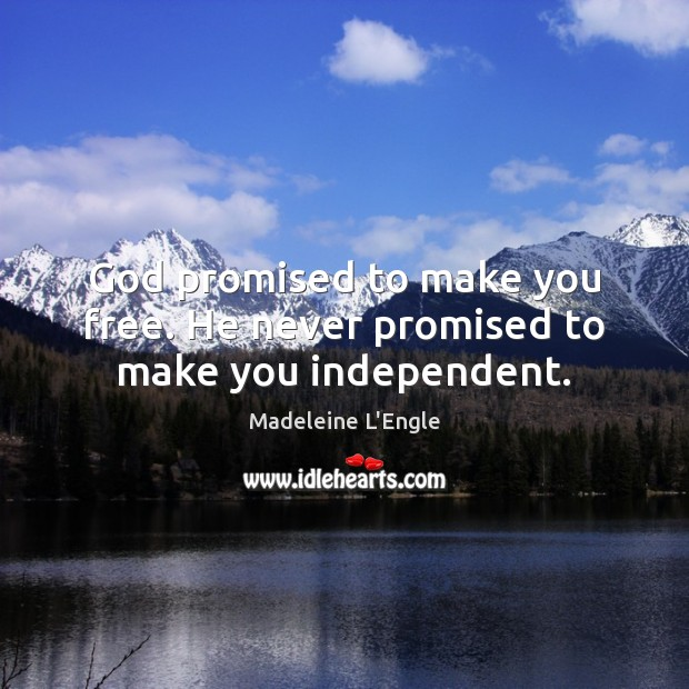 God promised to make you free. He never promised to make you independent. Image