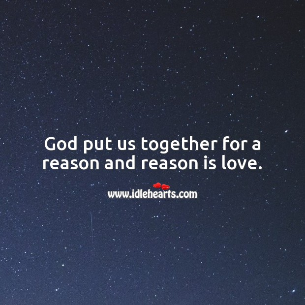 God put us together for a reason and reason is love. Love Quotes Image