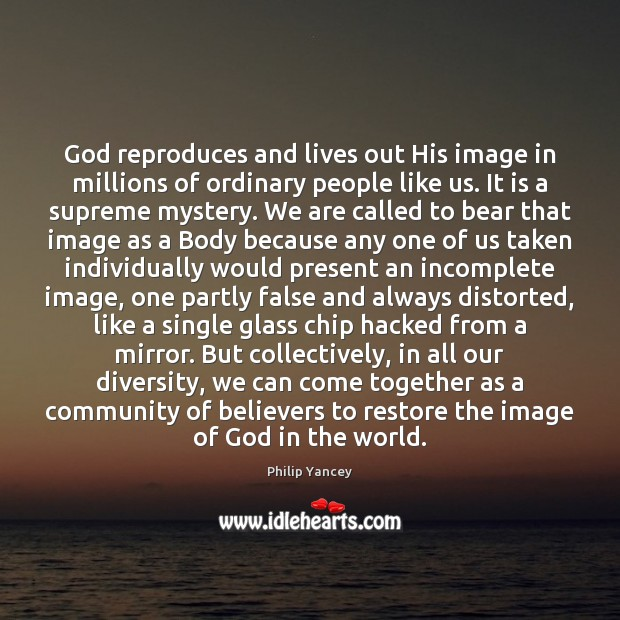 God reproduces and lives out His image in millions of ordinary people Philip Yancey Picture Quote