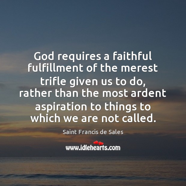 God requires a faithful fulfillment of the merest trifle given us to Saint Francis de Sales Picture Quote