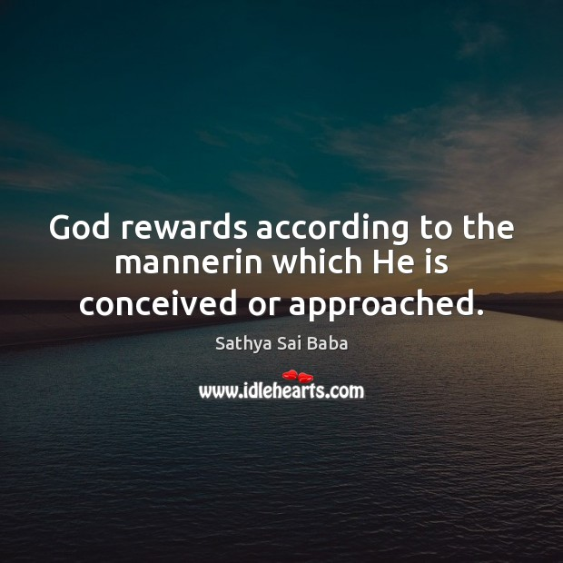 Image, God rewards according to the mannerin which He is conceived or approached.
