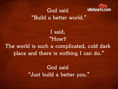 To Build A Better World. Build A Better You.