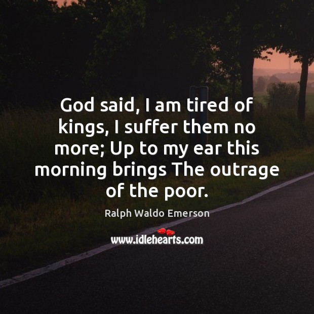 God said, I am tired of kings, I suffer them no more; Ralph Waldo Emerson Picture Quote