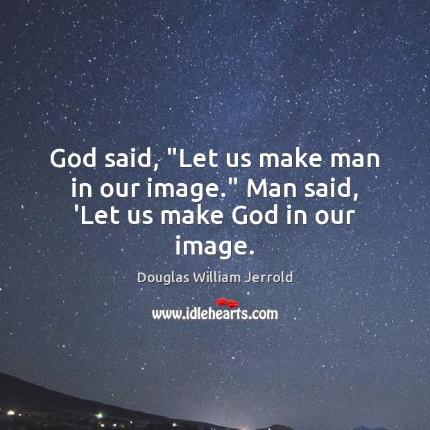 "Image, God said, ""Let us make man in our image."" Man said, 'Let us make God in our image."