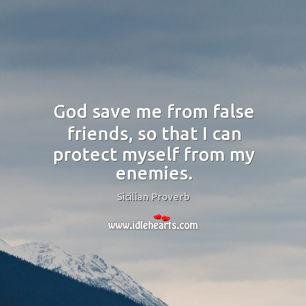 Image, God save me from false friends, so that I can protect myself from my enemies.
