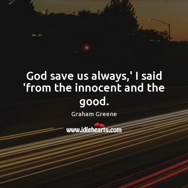 God save us always,' I said 'from the innocent and the good. Graham Greene Picture Quote
