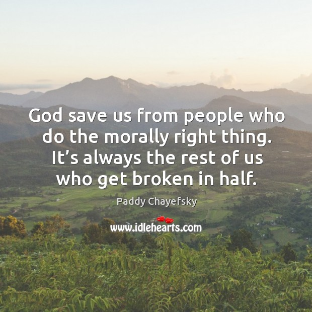 God save us from people who do the morally right thing. It's always the rest of us who get broken in half. Paddy Chayefsky Picture Quote