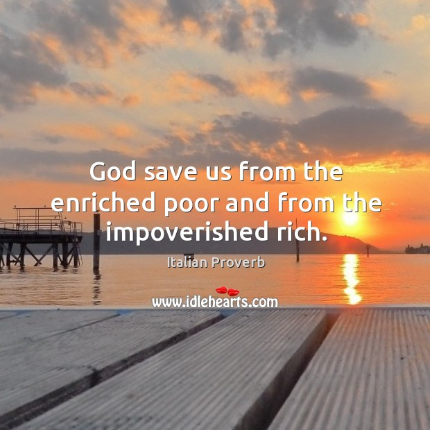 God save us from the enriched poor and from the impoverished rich. Image