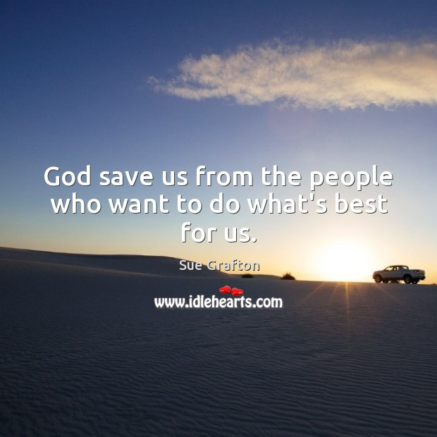 God save us from the people who want to do what's best for us. Sue Grafton Picture Quote
