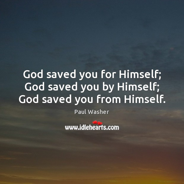 God saved you for Himself; God saved you by Himself; God saved you from Himself. Paul Washer Picture Quote