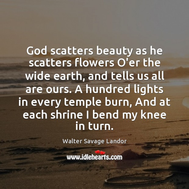 God scatters beauty as he scatters flowers O'er the wide earth, and Walter Savage Landor Picture Quote