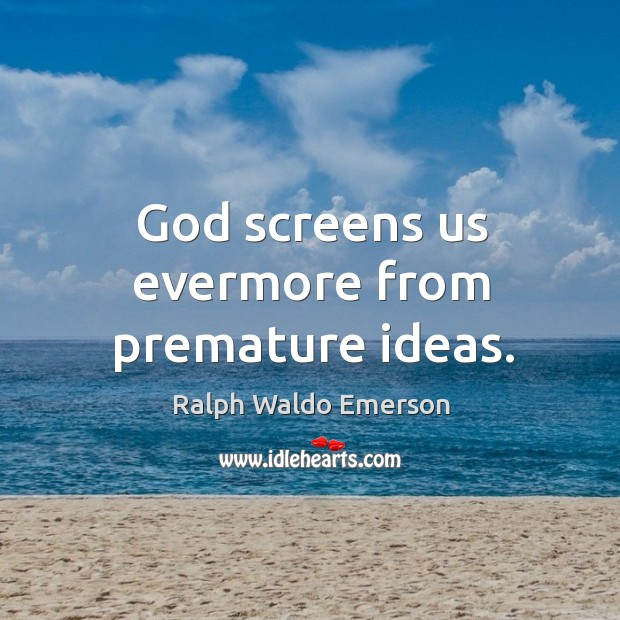 God screens us evermore from premature ideas. Image