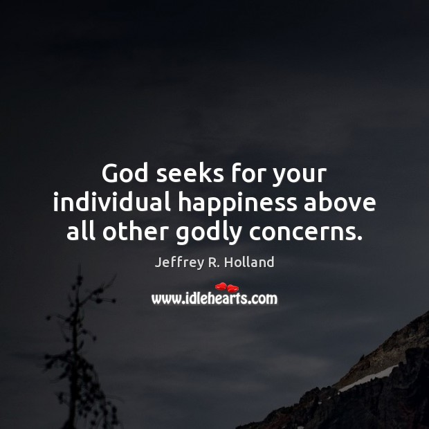 God seeks for your individual happiness above all other Godly concerns. Jeffrey R. Holland Picture Quote