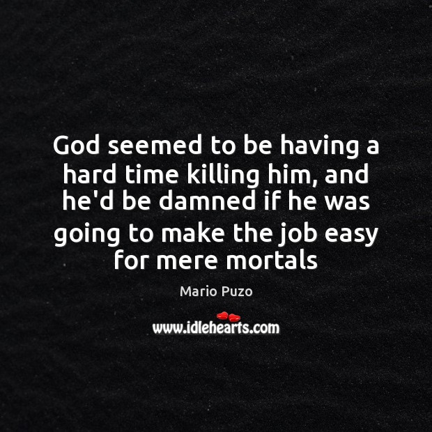 God seemed to be having a hard time killing him, and he'd Mario Puzo Picture Quote