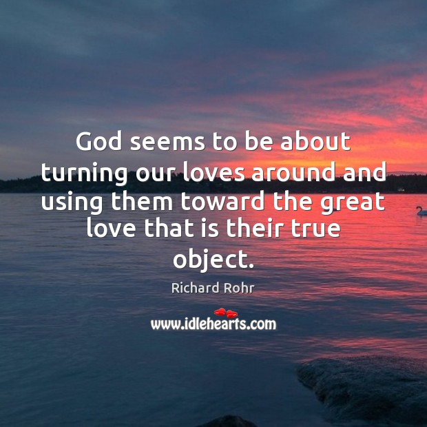 God seems to be about turning our loves around and using them Richard Rohr Picture Quote