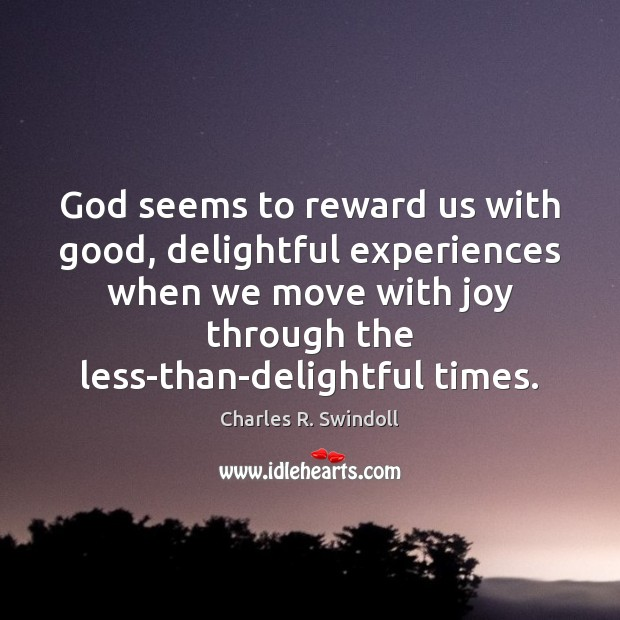 God seems to reward us with good, delightful experiences when we move Charles R. Swindoll Picture Quote